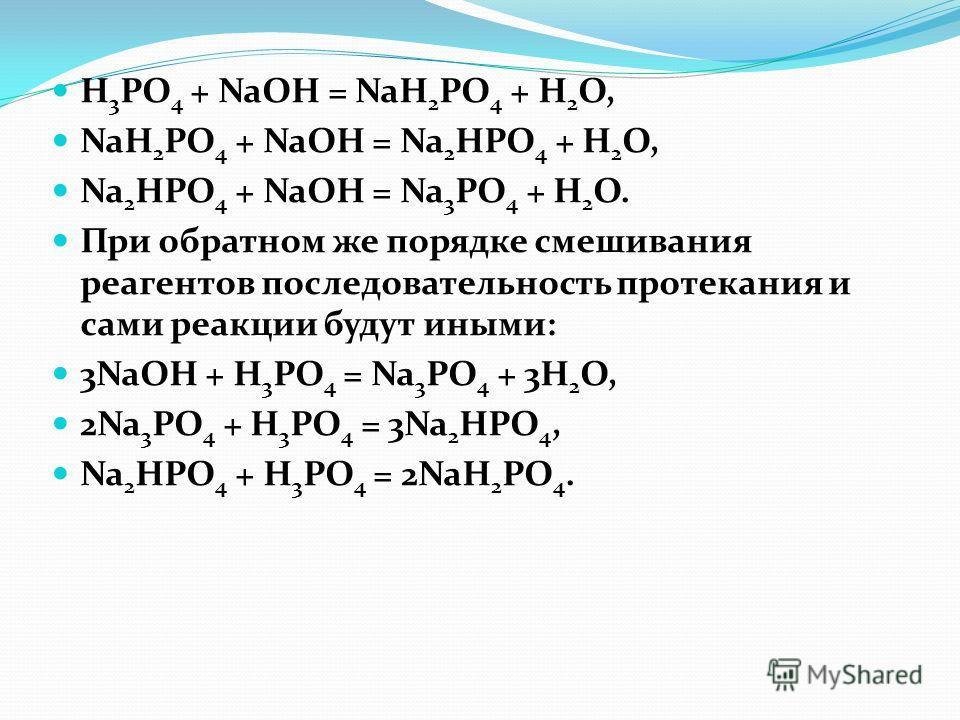 H 3 PO 4 + NaOH = NaH 2 PO 4 + H 2 O, NaH 2 PO 4 + NaOH = Na 2 HPO 4 + H 2 O, Na 2 HPO 4 + NaOH = Na 3 PO 4 + H 2 O. При обратном же порядке смешивания реагентов последовательность протекания и сами реакции будут иными: 3NaOH + H 3 PO 4 = Na 3 PO 4 +