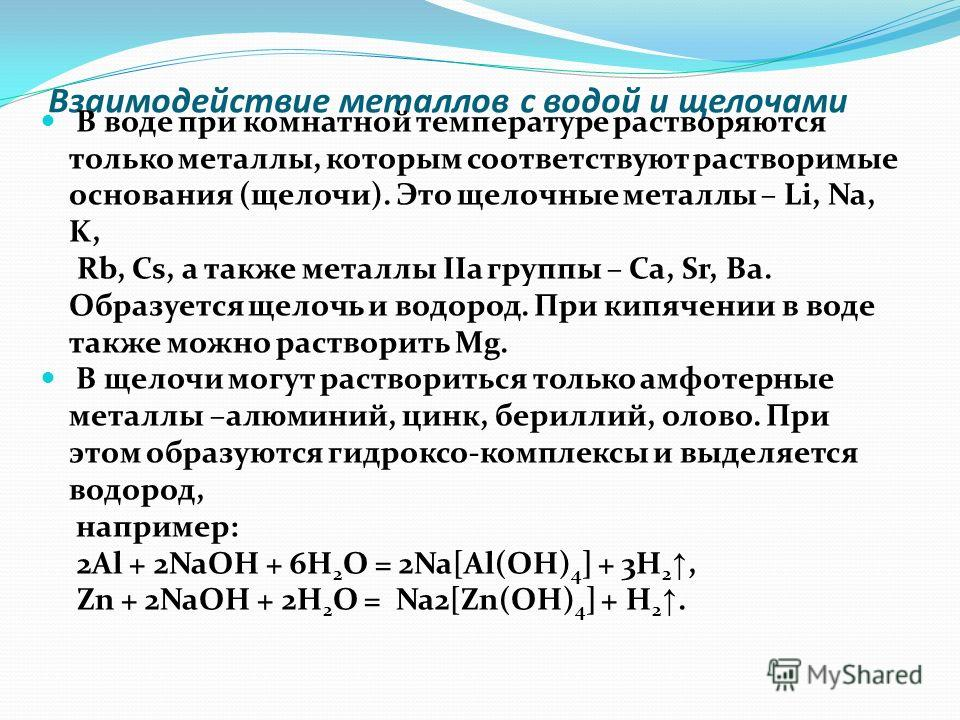 Взаимодействие металлов с водой и щелочами В воде при комнатной температуре растворяются только металлы, которым соответствуют растворимые основания (щелочи). Это щелочные металлы – Li, Na, K, Rb, Cs, а также металлы IIа группы – Са, Sr, Ba. Образует