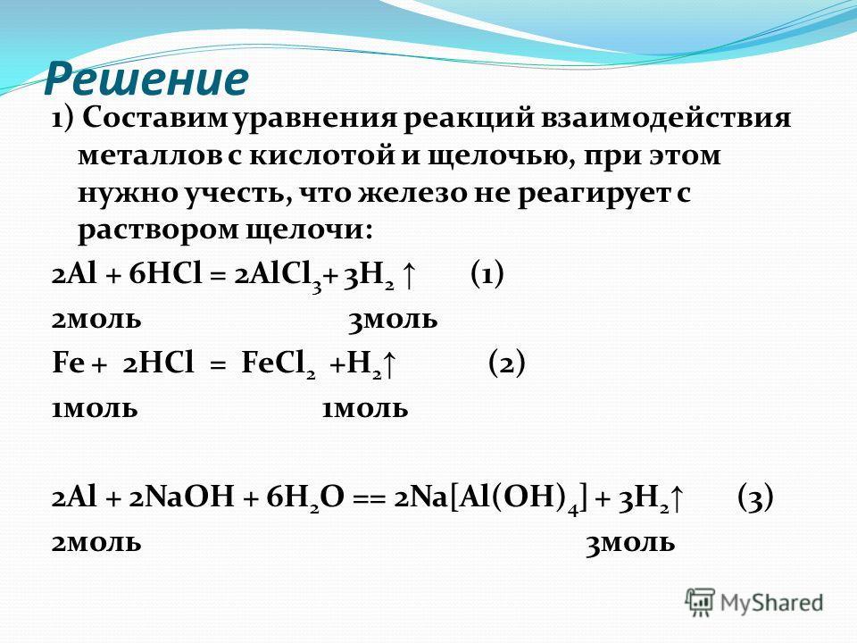 Решение 1) Составим уравнения реакций взаимодействия металлов с кислотой и щелочью, при этом нужно учесть, что железо не реагирует с раствором щелочи: 2Al + 6HCl = 2AlCl 3 + 3H 2 (1) 2моль 3моль Fe + 2HCl = FeCl 2 +H 2 (2) 1моль 2Al + 2NaOH + 6H 2 O