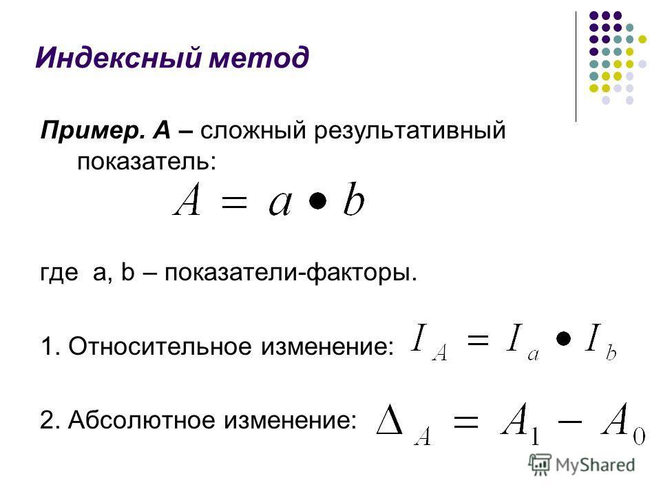 Индексный метод Пример. А – сложный результативный показатель: где а, b – показатели-факторы. 1. Относительное изменение: 2. Абсолютное изменение: