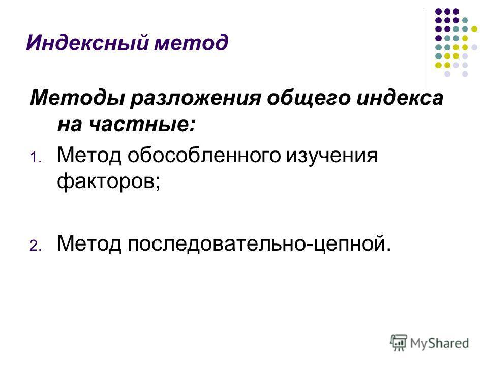 Индексный метод Методы разложения общего индекса на частные: 1. Метод обособленного изучения факторов; 2. Метод последовательно-цепной.