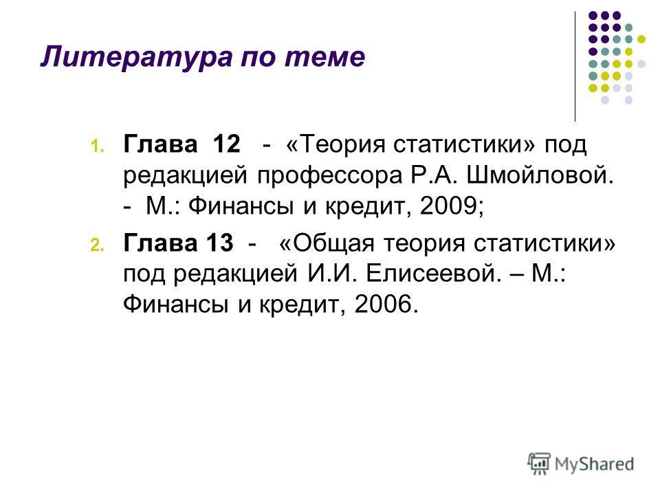Литература по теме 1. Глава 12 - «Теория статистики» под редакцией профессора Р.А. Шмойловой. - М.: Финансы и кредит, 2009; 2. Глава 13 - «Общая теория статистики» под редакцией И.И. Елисеевой. – М.: Финансы и кредит, 2006.