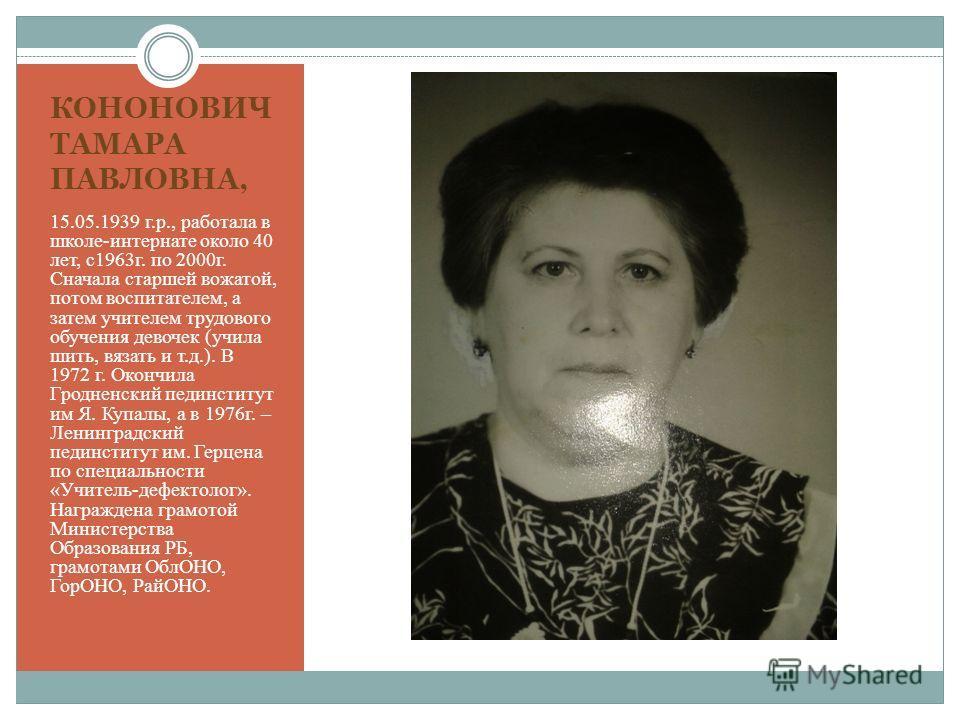 КОНОНОВИЧ ТАМАРА ПАВЛОВНА, 15.05.1939 г.р., работала в школе-интернате около 40 лет, с1963г. по 2000г. Сначала старшей вожатой, потом воспитателем, а затем учителем трудового обучения девочек (учила шить, вязать и т.д.). В 1972 г. Окончила Гродненски