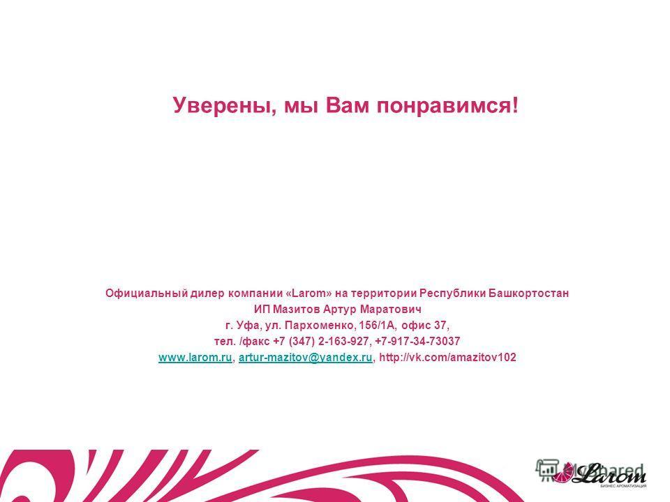 Уверены, мы Вам понравимся! Официальный дилер компании «Larom» на территории Республики Башкортостан ИП Мазитов Артур Маратович г. Уфа, ул. Пархоменко, 156/1А, офис 37, тел. /факс +7 (347) 2-163-927, +7-917-34-73037 www.larom.ruwww.larom.ru, artur-ma