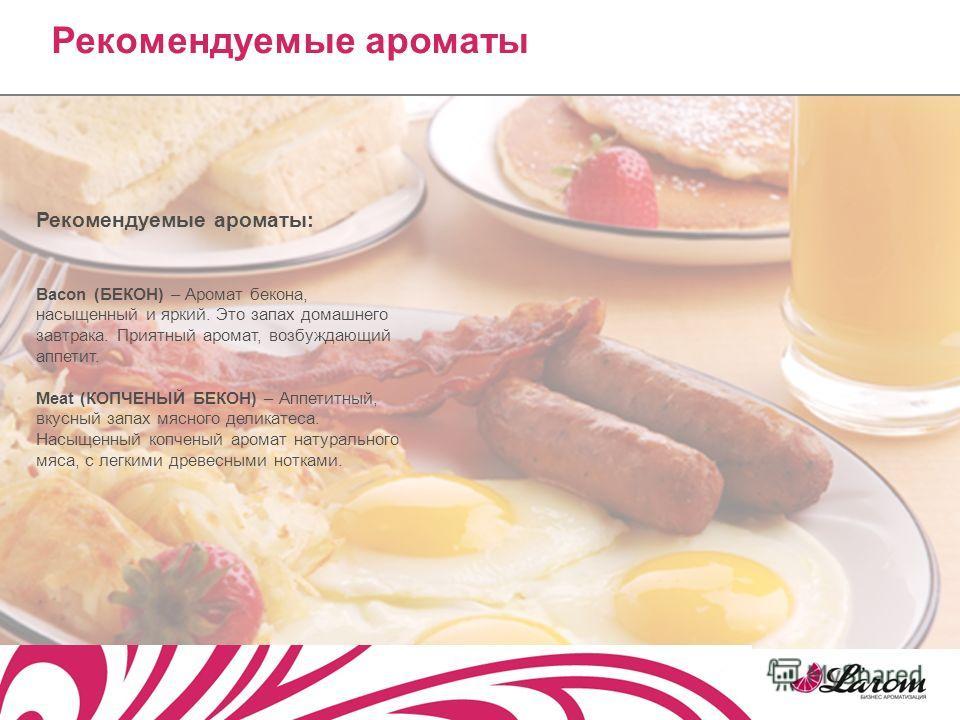 Рекомендуемые ароматы: Bacon (БЕКОН) – Аромат бекона, насыщенный и яркий. Это запах домашнего завтрака. Приятный аромат, возбуждающий аппетит. Meat (КОПЧЕНЫЙ БЕКОН) – Аппетитный, вкусный запах мясного деликатеса. Насыщенный копченый аромат натурально