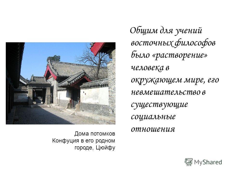 Общим для учений восточных философов было «растворение» человека в окружающем мире, его невмешательство в существующие социальные отношения Дома потомков Конфуция в его родном городе, Цюйфу