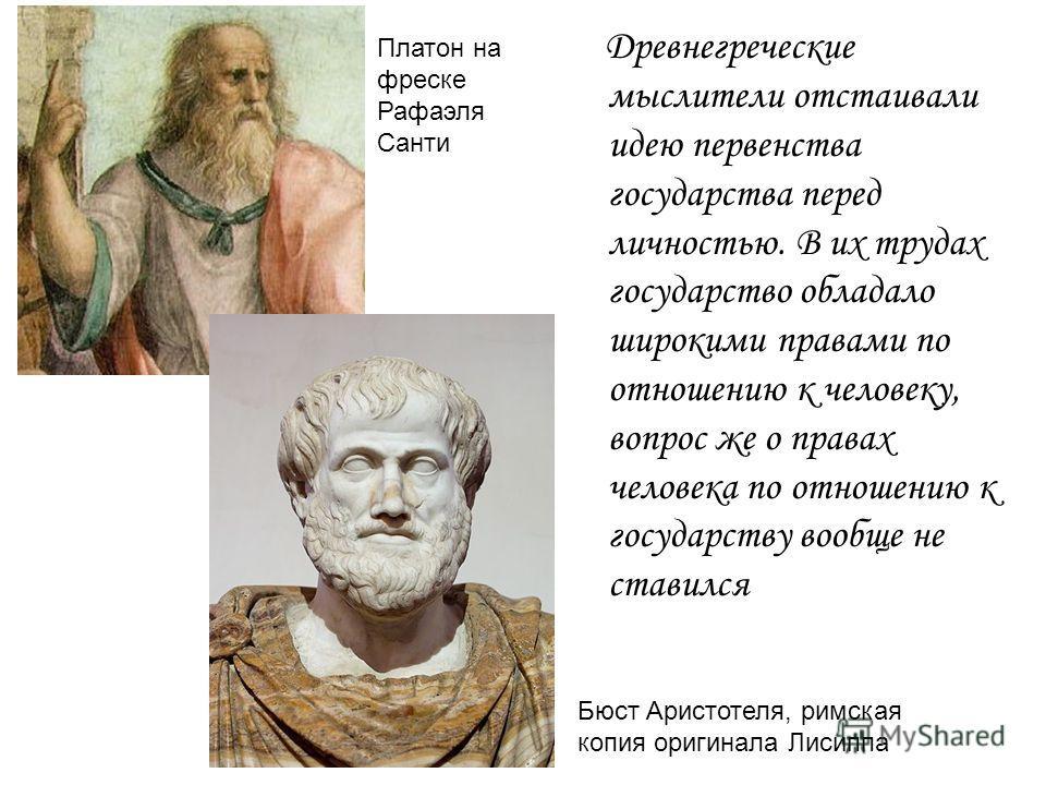 Древнегреческие мыслители отстаивали идею первенства государства перед личностью. В их трудах государство обладало широкими правами по отношению к человеку, вопрос же о правах человека по отношению к государству вообще не ставился Платон на фреске Ра