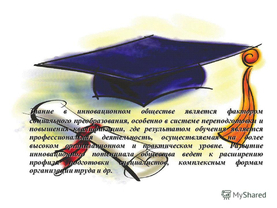 Знание в инновационном обществе является фактором социального преобразования, особенно в системе переподготовки и повышения квалификации, где результатом обучения является профессиональная деятельность, осуществляемая на более высоком организационном