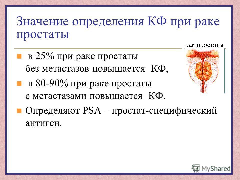 Значение определения КФ при раке простаты в 25% при раке простаты без метастазов повышается КФ, в 80-90% при раке простаты с метастазами повышается КФ. Определяют PSA – простат-специфический антиген.