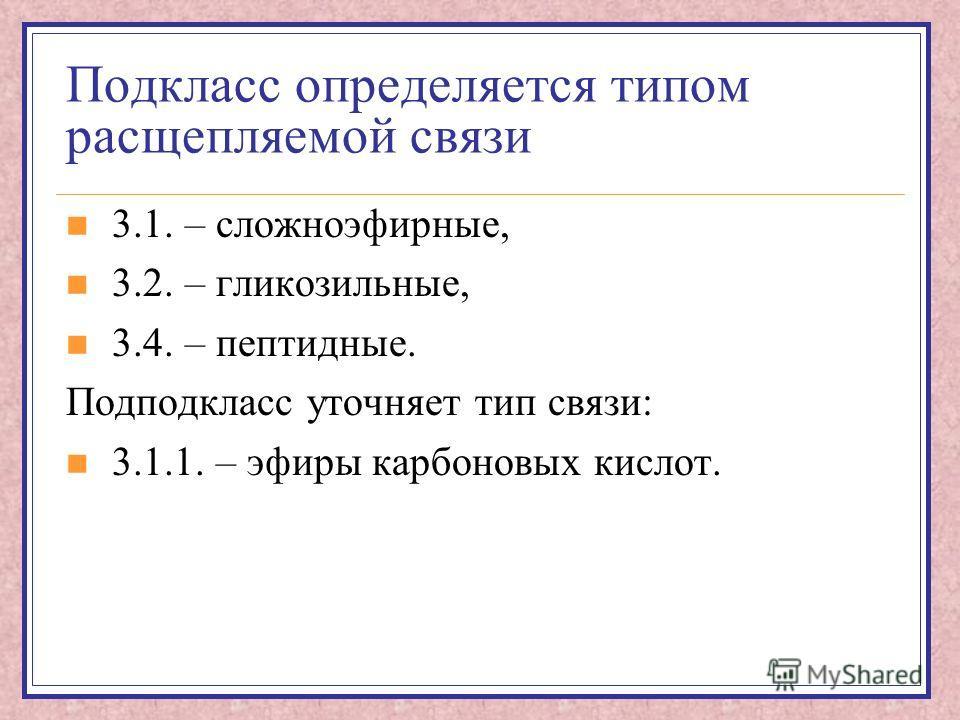 Подкласс определяется типом расщепляемой связи 3.1. – сложноэфирные, 3.2. – гликозильные, 3.4. – пептидные. Подподкласс уточняет тип связи: 3.1.1. – эфиры карбоновых кислот.