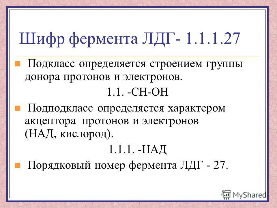 Шифр фермента ЛДГ- 1.1.1.27 Подкласс определяется строением группы донора протонов и электронов. 1.1. -СН-ОН Подподкласс определяется характером акцептора протонов и электронов (НАД, кислород). 1.1.1. -НАД Порядковый номер фермента ЛДГ - 27.