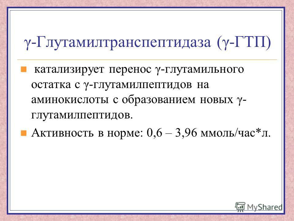 γ-Глутамилтранспептидаза (γ-ГТП) катализирует перенос γ-глутамильного остатка с γ-глутамилпептидов на аминокислоты с образованием новых γ- глутамилпептидов. Активность в норме: 0,6 – 3,96 ммоль/час*л.