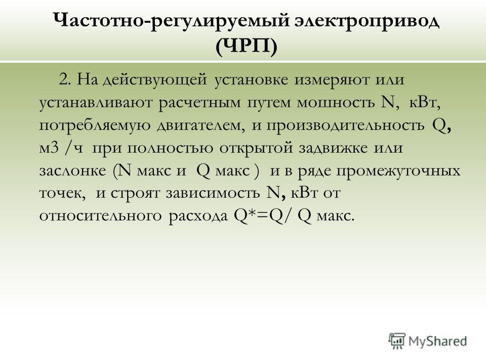 Частотно-регулируемый электропривод (ЧРП) 2. На действующей установке измеряют или устанавливают расчетным путем мошность N, кВт, потребляемую двигателем, и производительность Q, м3 /ч при полностью открытой задвижке или заслонке (N макс и Q макс ) и