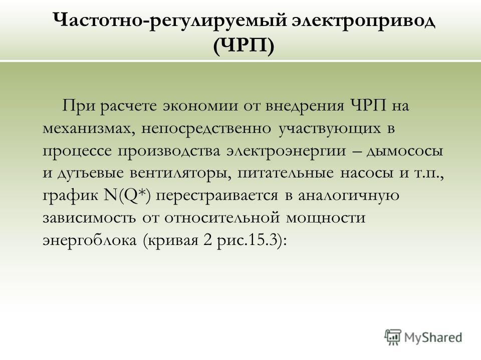 Частотно-регулируемый электропривод (ЧРП) При расчете экономии от внедрения ЧРП на механизмах, непосредственно участвующих в процессе производства электроэнергии – дымососы и дутьевые вентиляторы, питательные насосы и т.п., график N(Q*) перестраивает