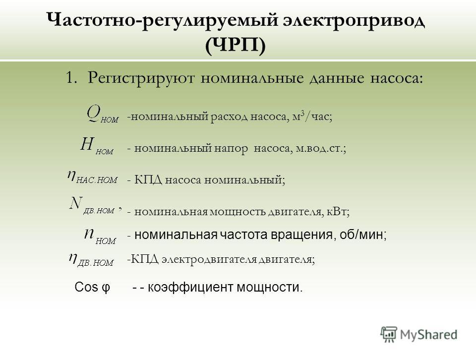 Частотно-регулируемый электропривод (ЧРП) 1. Регистрируют номинальные данные насоса: -номинальный расход насоса, м 3 /час; - номинальный напор насоса, м.вод.ст.; - КПД насоса номинальный; - номинальная мощность двигателя, кВт; - номинальная частота в