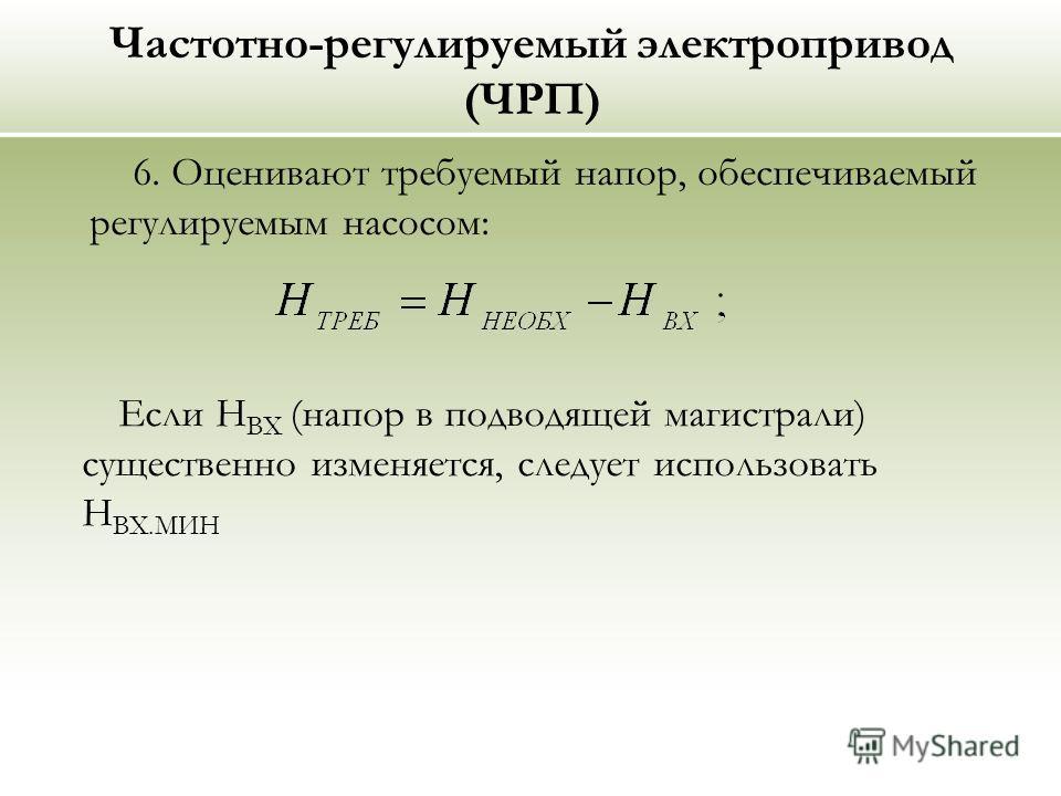 Частотно-регулируемый электропривод (ЧРП) 6. Оценивают требуемый напор, обеспечиваемый регулируемым насосом: Если Н ВХ (напор в подводящей магистрали) существенно изменяется, следует использовать Н ВХ.МИН