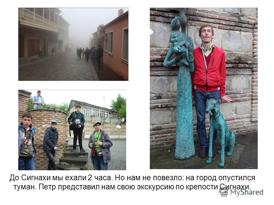 До Сигнахи мы ехали 2 часа. Но нам не повезло: на город опустился туман. Петр представил нам свою экскурсию по крепости Сигнахи.