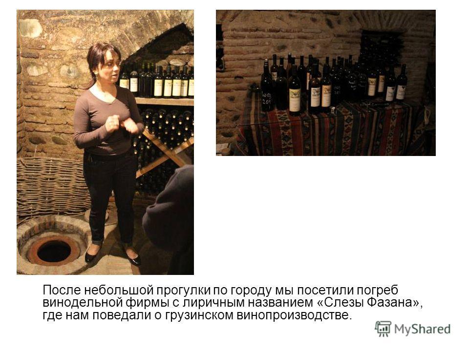 После небольшой прогулки по городу мы посетили погреб винодельной фирмы с лиричным названием «Слезы Фазана», где нам поведали о грузинском винопроизводстве.