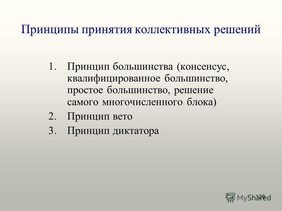 128 Принципы принятия коллективных решений 1.Принцип большинства (консенсус, квалифицированное большинство, простое большинство, решение самого многочисленного блока) 2.Принцип вето 3.Принцип диктатора