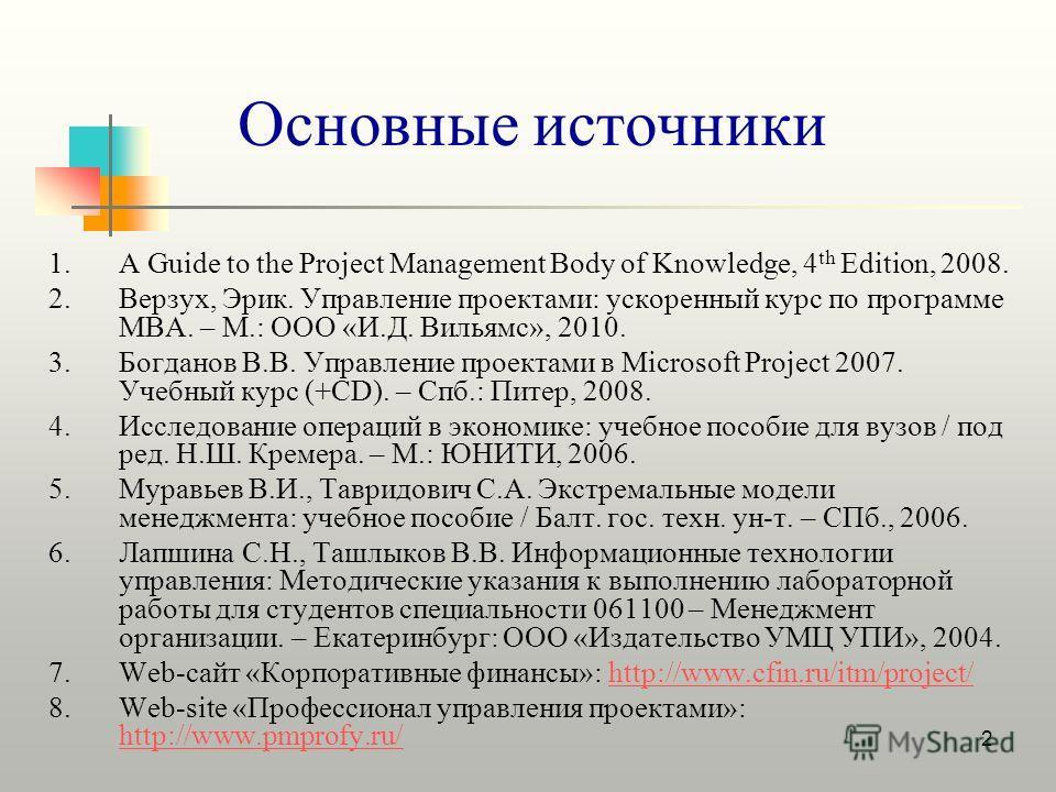 2 Основные источники 1.A Guide to the Project Management Body of Knowledge, 4 th Edition, 2008. 2.Верзух, Эрик. Управление проектами: ускоренный курс по программе MBA. – М.: ООО «И.Д. Вильямс», 2010. 3.Богданов В.В. Управление проектами в Microsoft P