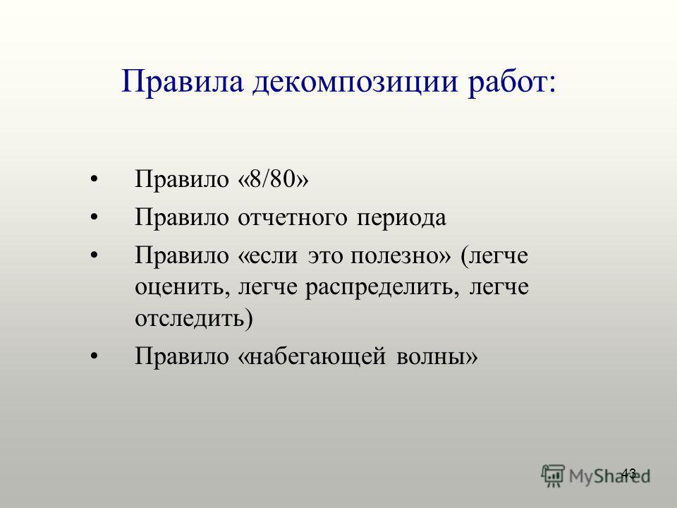 43 Правила декомпозиции работ: Правило «8/80» Правило отчетного периода Правило «если это полезно» (легче оценить, легче распределить, легче отследить) Правило «набегающей волны»