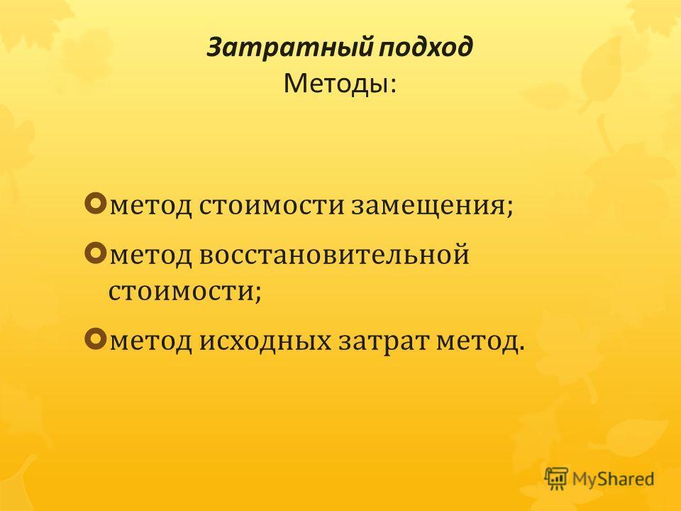 Затратный подход Методы : метод стоимости замещения ; метод восстановительной стоимости ; метод исходных затрат метод.