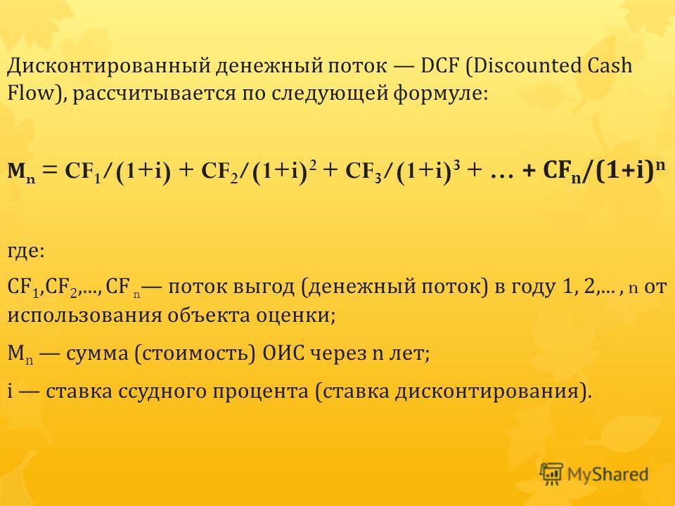Дисконтированный денежный поток DCF (Discounted Cash Flow), рассчитывается по следующей формуле : М n = CF 1 /(1+i) + CF 2 /(1+i) 2 + CF 3 /(1+i) 3 + … + CF n /(1+i) n где : CF 1,CF 2,..., CF n поток выгод ( денежный поток ) в году 1, 2,..., n от исп