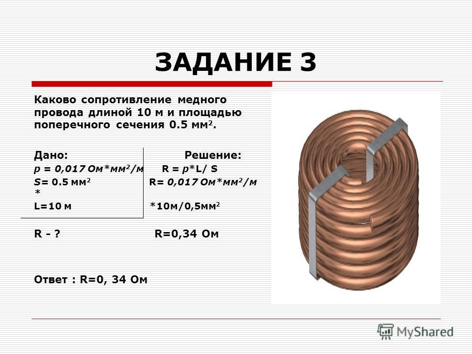 ЗАДАНИЕ 3 Каково сопротивление медного провода длиной 10 м и площадью поперечного сечения 0.5 мм 2. Дано: Решение: р = 0,017 Ом*мм 2 /м R = p*L/ S S= 0.5 мм 2 R= 0,017 Ом*мм 2 /м * L=10 м *10м/0,5мм 2 R - ? R=0,34 Ом Ответ : R=0, 34 Ом