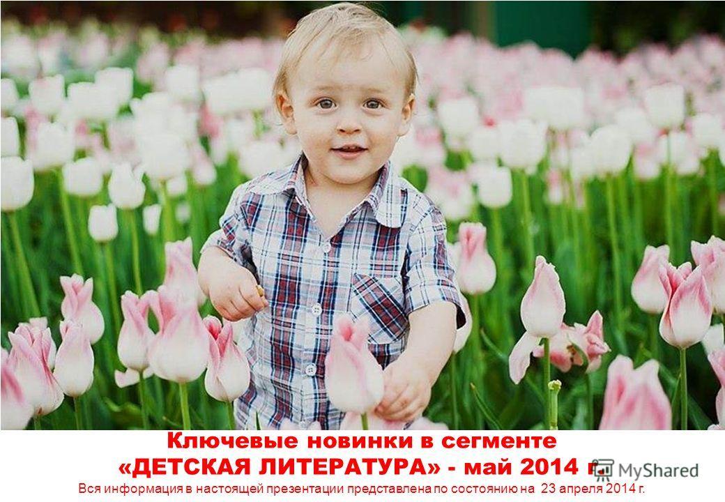 Ключевые новинки в сегменте «ДЕТСКАЯ ЛИТЕРАТУРА» - май 2014 г. Вся информация в настоящей презентации представлена по состоянию на 23 апреля 2014 г.