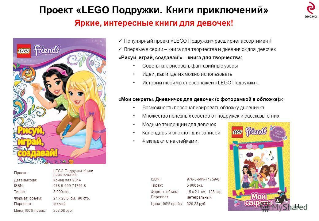 11 Проект «LEGO Подружки. Книги приключений» Яркие, интересные книги для девочек! Проект: LEGO Подружки. Книги приключений Дата выхода:Конец мая 2014 ISBN:978-5-699-71766-8 Тираж:8 000 экз. Формат, объем:21 х 28,5 см, 80 стр. Переплет: Мягкий Цена 10