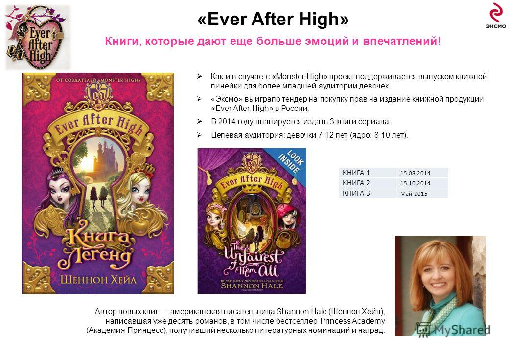 «Ever After High» Книги, которые дают еще больше эмоций и впечатлений! 14 Автор новых книг американская писательница Shannon Hale (Шеннон Хейл), написавшая уже десять романов, в том числе бестселлер Princess Academy (Академия Принцесс), получивший не
