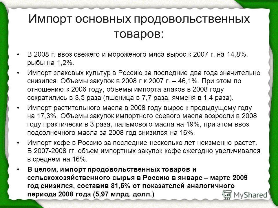 Импорт основных продовольственных товаров: В 2008 г. ввоз свежего и мороженого мяса вырос к 2007 г. на 14,8%, рыбы на 1,2%. Импорт злаковых культур в Россию за последние два года значительно снизился. Объемы закупок в 2008 г к 2007 г. – 46,1%. При эт