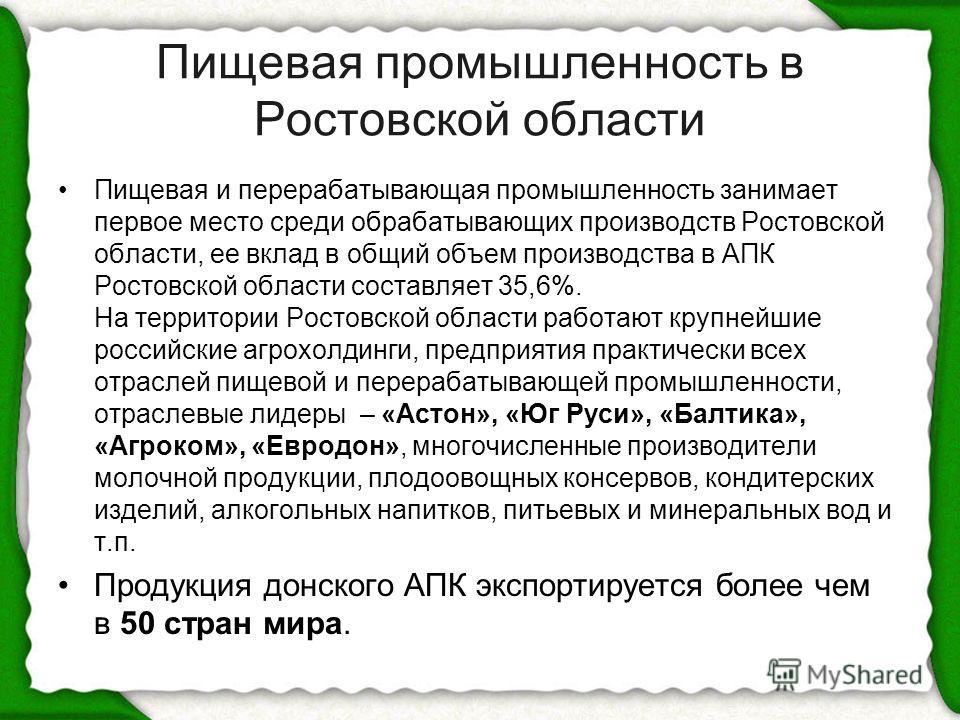 Пищевая промышленность в Ростовской области Пищевая и перерабатывающая промышленность занимает первое место среди обрабатывающих производств Ростовской области, ее вклад в общий объем производства в АПК Ростовской области составляет 35,6%. На террито
