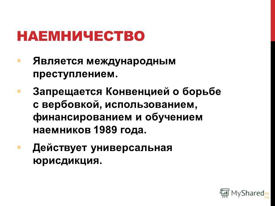 НАЕМНИЧЕСТВО Является международным преступлением. Запрещается Конвенцией о борьбе с вербовкой, использованием, финансированием и обучением наемников 1989 года. Действует универсальная юрисдикция. 23