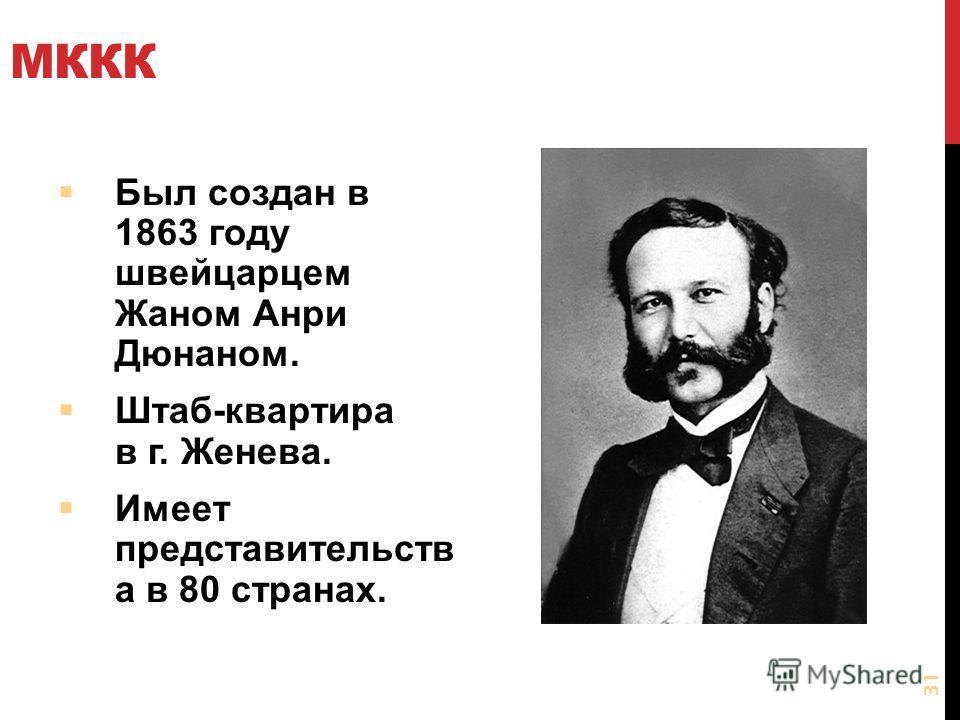 МККК Был создан в 1863 году швейцарцем Жаном Анри Дюнаном. Штаб-квартира в г. Женева. Имеет представительств а в 80 странах. 31