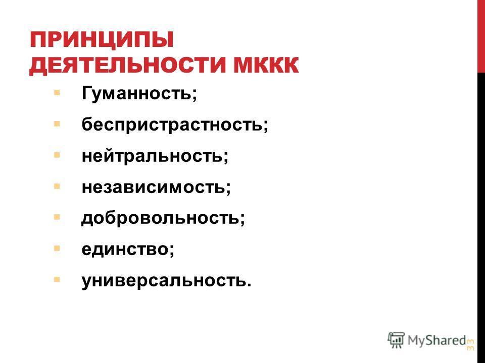 ПРИНЦИПЫ ДЕЯТЕЛЬНОСТИ МККК Гуманность; беспристрастность; нейтральность; независимость; добровольность; единство; универсальность. 33