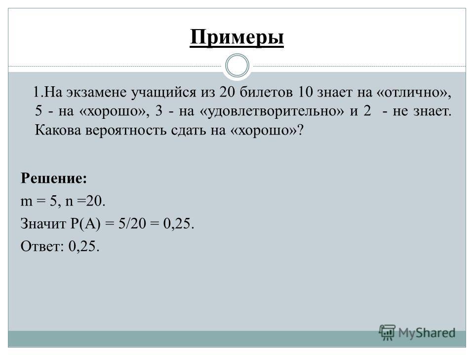 Примеры 1.На экзамене учащийся из 20 билетов 10 знает на «отлично», 5 - на «хорошо», 3 - на «удовлетворительно» и 2 - не знает. Какова вероятность сдать на «хорошо»? Решение: m = 5, n =20. Значит Р(А) = 5/20 = 0,25. Ответ: 0,25.