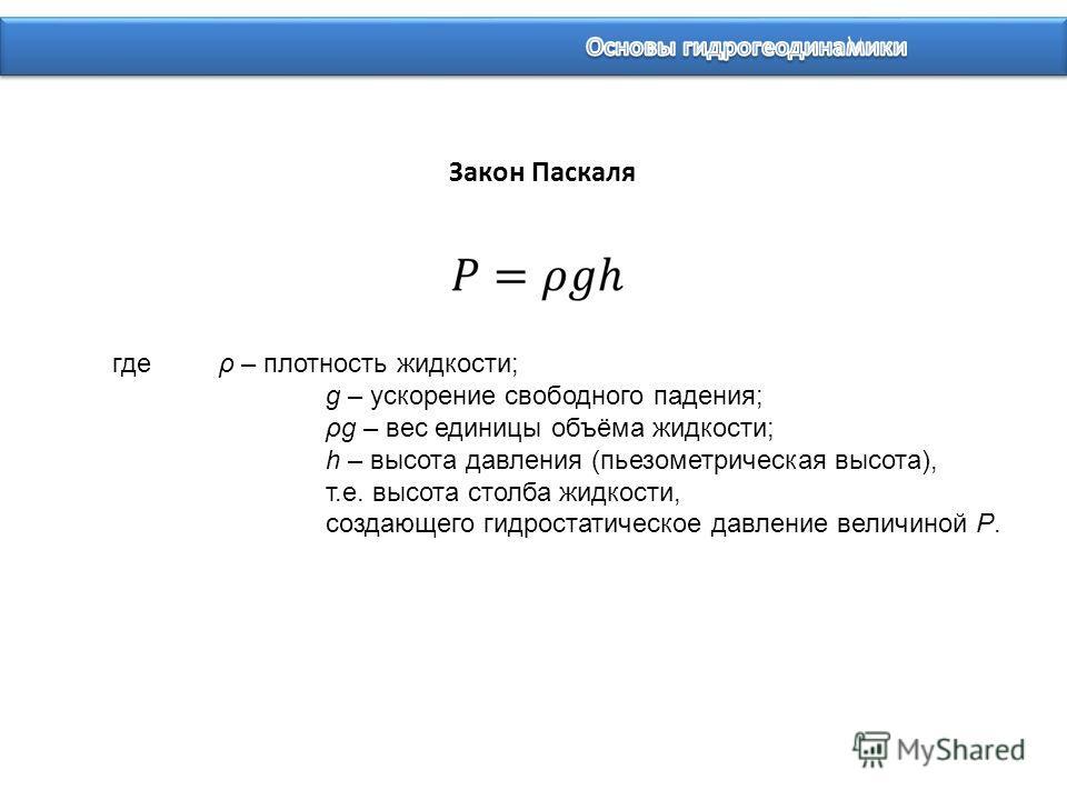 где ρ – плотность жидкости; g – ускорение свободного падения; ρg – вес единицы объёма жидкости; h – высота давления (пьезометрическая высота), т.е. высота столба жидкости, создающего гидростатическое давление величиной P. Закон Паскаля