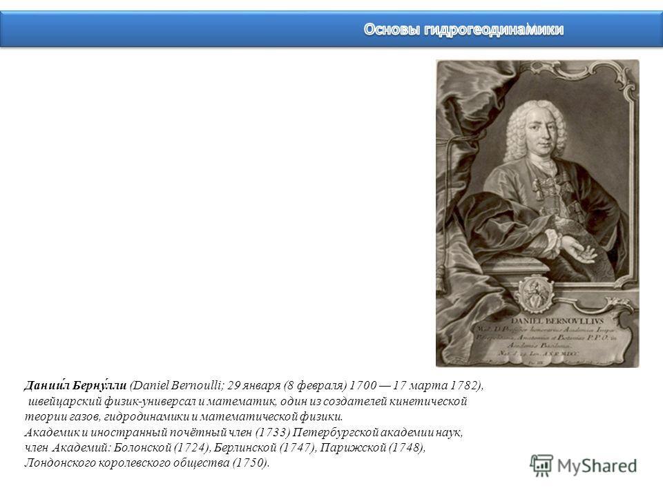 Дании́л Берну́лли (Daniel Bernoulli; 29 января (8 февраля) 1700 17 марта 1782), швейцарский физик-универсал и математик, один из создателей кинетической теории газов, гидродинамики и математической физики. Академик и иностранный почётный член (1733)