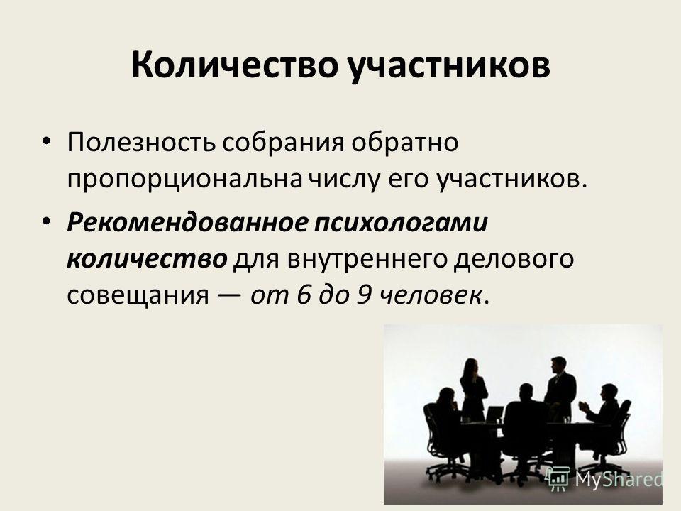 Количество участников Полезность собрания обратно пропорциональна числу его участников. Рекомендованное психологами количество для внутреннего делового совещания от 6 до 9 человек.