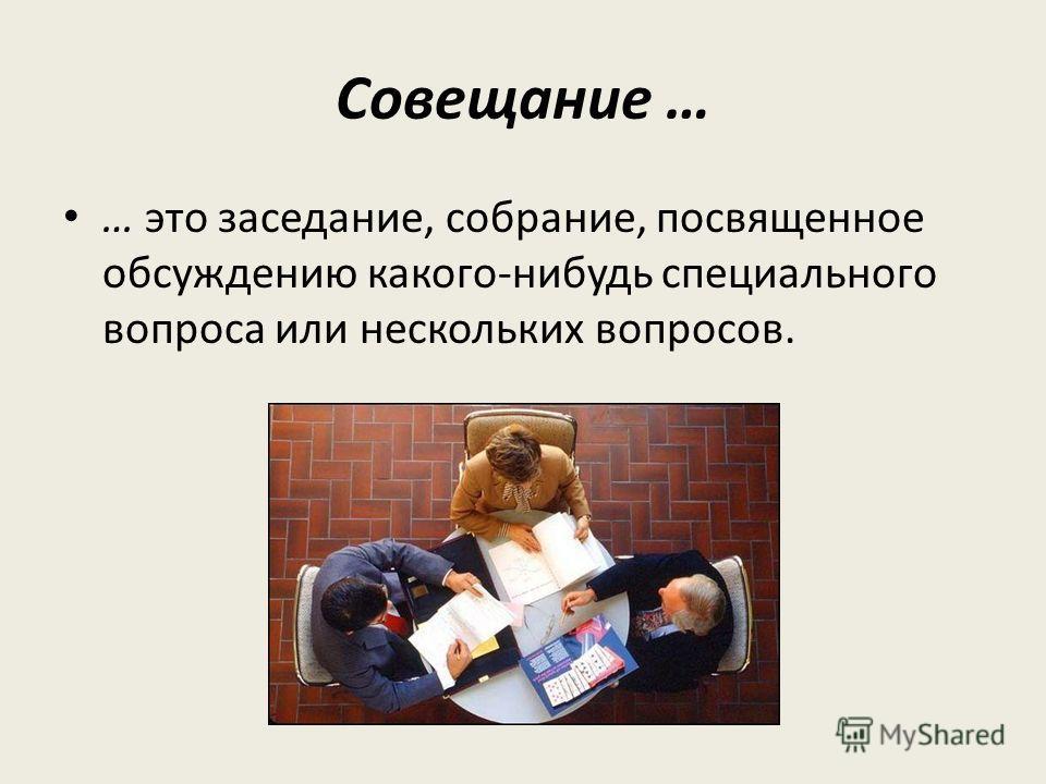 Совещание … … это заседание, собрание, посвященное обсуждению какого-нибудь специального вопроса или нескольких вопросов.