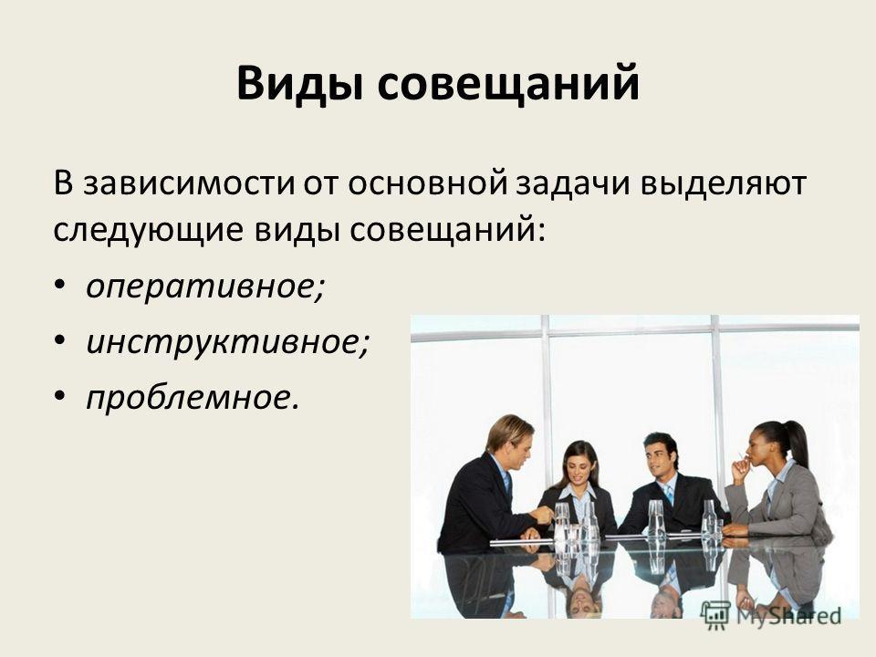 Виды совещаний В зависимости от основной задачи выделяют следующие виды совещаний: оперативное; инструктивное; проблемное.