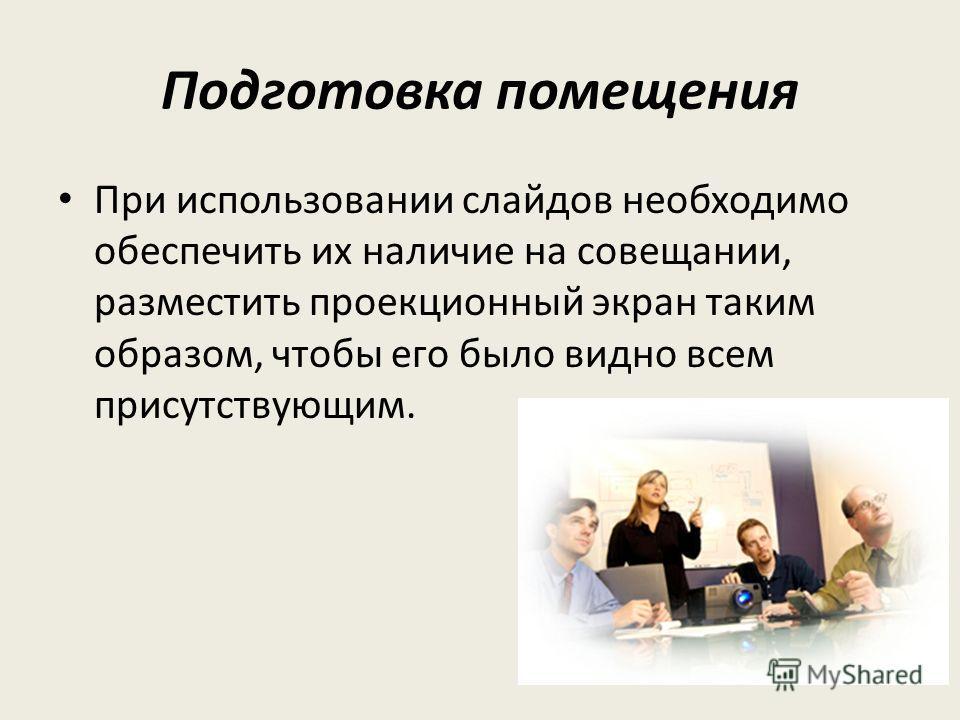 Подготовка помещения При использовании слайдов необходимо обеспечить их наличие на совещании, разместить проекционный экран таким образом, чтобы его было видно всем присутствующим.