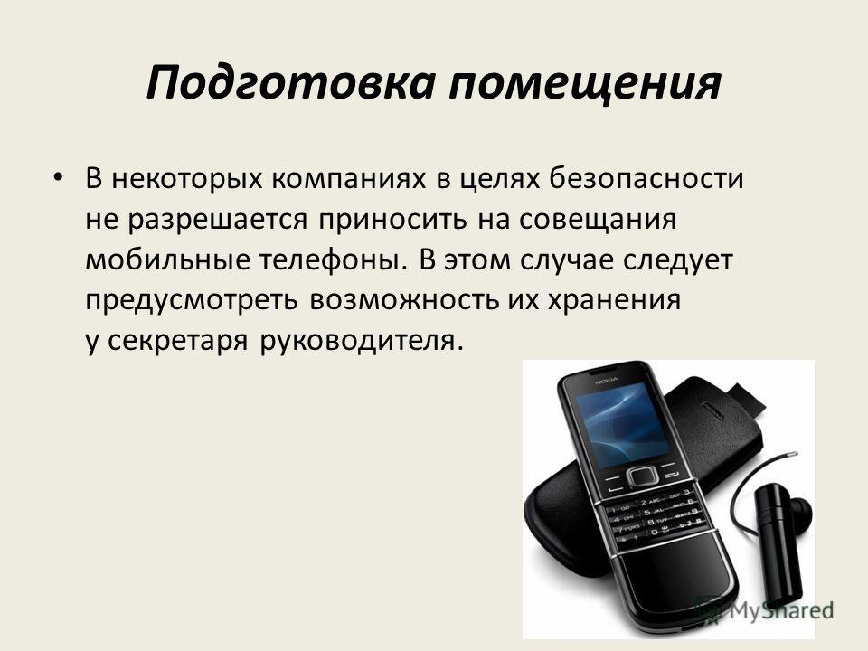 Подготовка помещения В некоторых компаниях в целях безопасности не разрешается приносить на совещания мобильные телефоны. В этом случае следует предусмотреть возможность их хранения у секретаря руководителя.