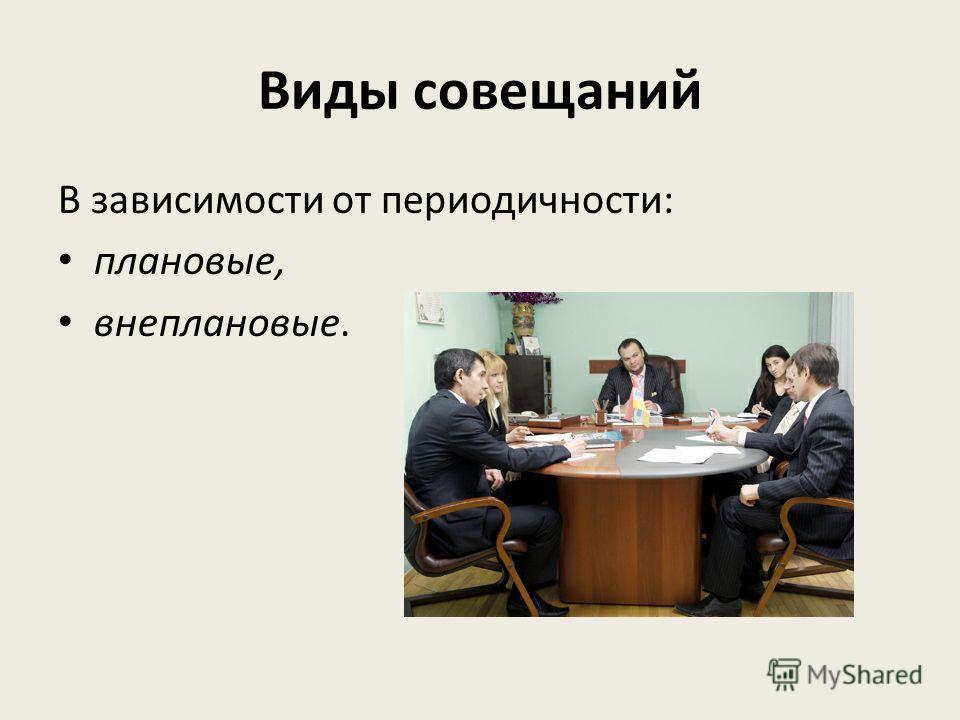 Виды совещаний В зависимости от периодичности: плановые, внеплановые.