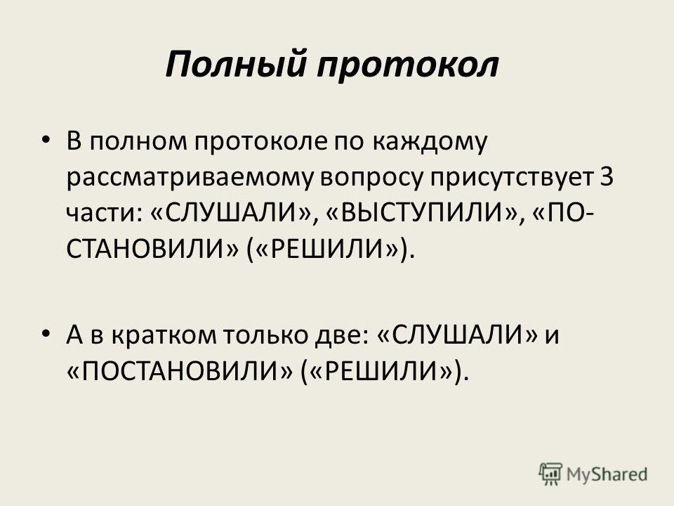 Полный протокол В полном протоколе по каждому рассматриваемому вопросу присутствует 3 части: «СЛУШАЛИ», «ВЫСТУПИЛИ», «ПО СТАНОВИЛИ» («РЕШИЛИ»). А в кратком только две: «СЛУШАЛИ» и «ПОСТАНОВИЛИ» («РЕШИЛИ»).