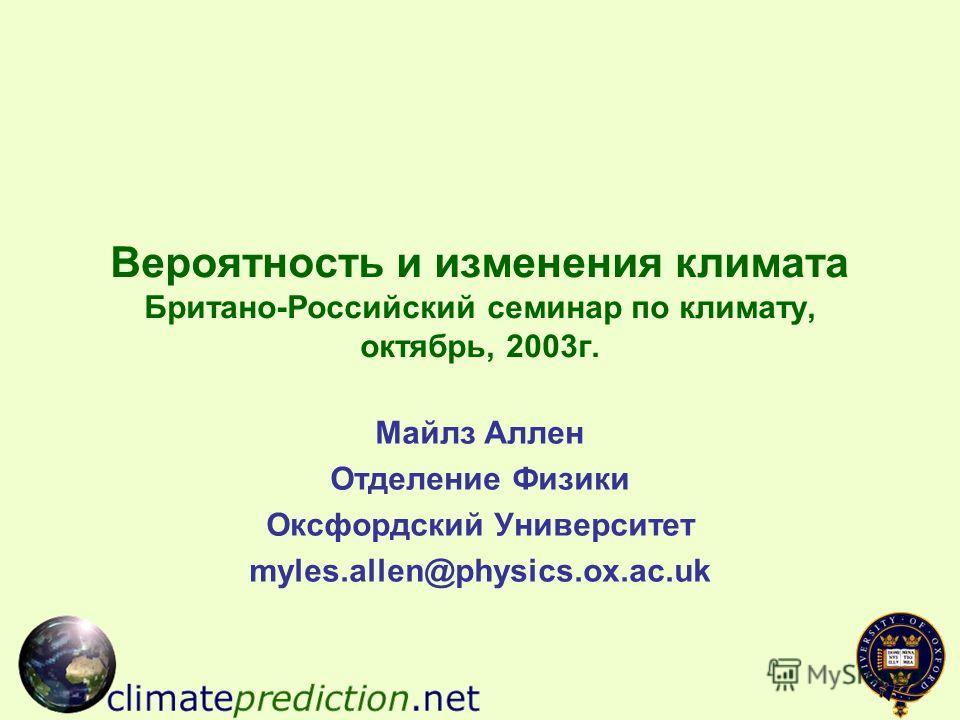 Вероятность и изменения климата Британо-Российский семинар по климату, октябрь, 2003г. Майлз Аллен Отделение Физики Оксфордский Университет myles.allen@physics.ox.ac.uk