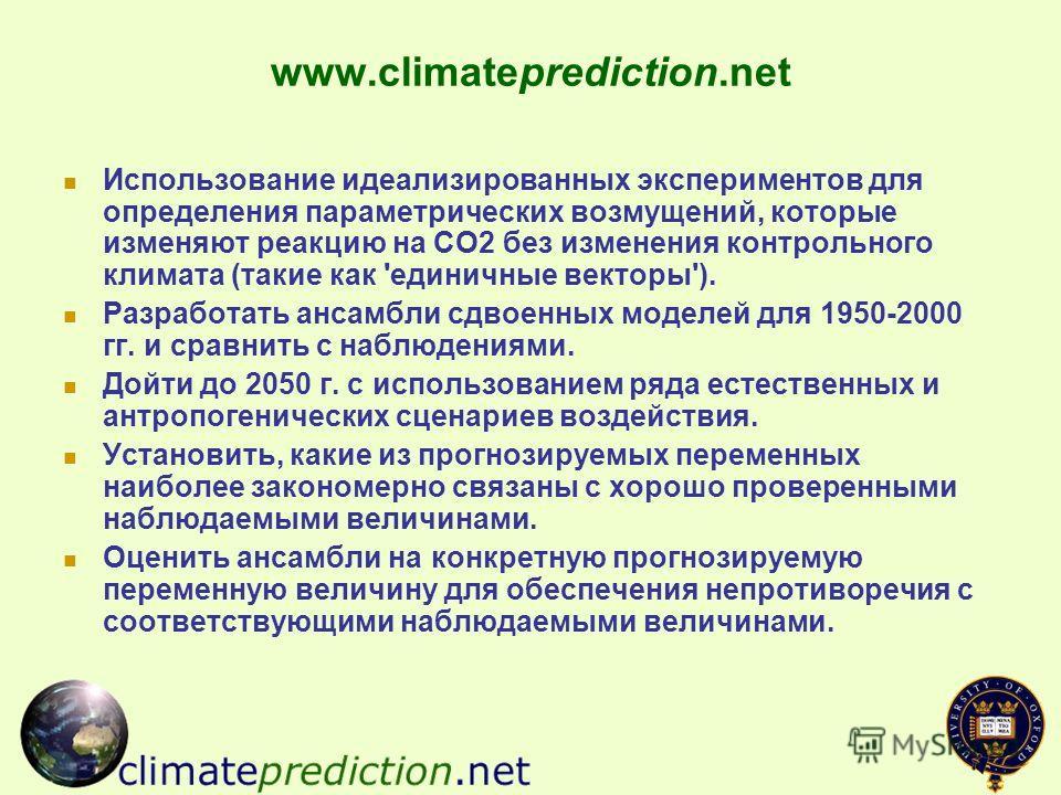 www.climateprediction.net Использование идеализированных экспериментов для определения параметрических возмущений, которые изменяют реакцию на СО2 без изменения контрольного климата (такие как 'единичные векторы'). Разработать ансамбли сдвоенных моде