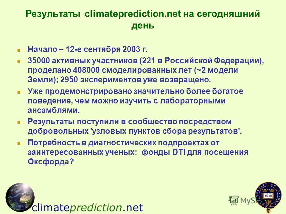 Результаты climateprediction.net на сегодняшний день Начало – 12-е сентября 2003 г. 35000 активных участников (221 в Российской Федерации), проделано 408000 смоделированных лет (~2 модели Земли); 2950 экспериментов уже возвращено. Уже продемонстриров