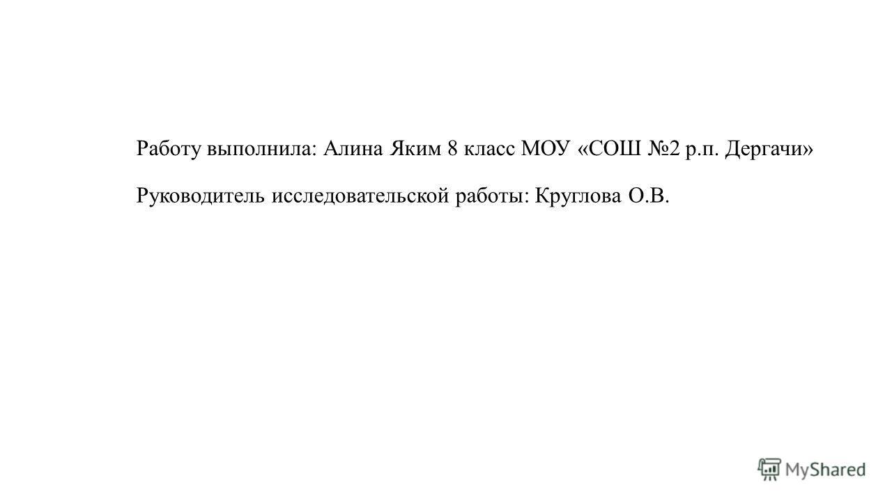 Работу выполнила: Алина Яким 8 класс МОУ «СОШ 2 р.п. Дергачи» Руководитель исследовательской работы: Круглова О.В.